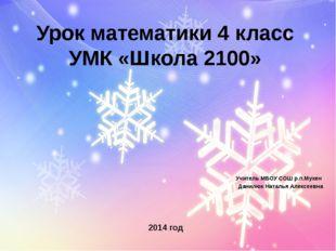 Урок математики 4 класс УМК «Школа 2100» Учитель МБОУ СОШ р.п.Мухен Данилюк Н