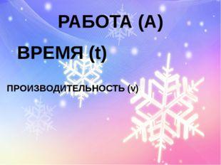 РАБОТА (А) ВРЕМЯ (t) ПРОИЗВОДИТЕЛЬНОСТЬ (v)