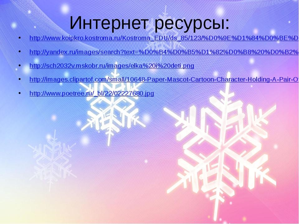 Интернет ресурсы: http://www.koipkro.kostroma.ru/Kostroma_EDU/ds_85/123/%D0%9...