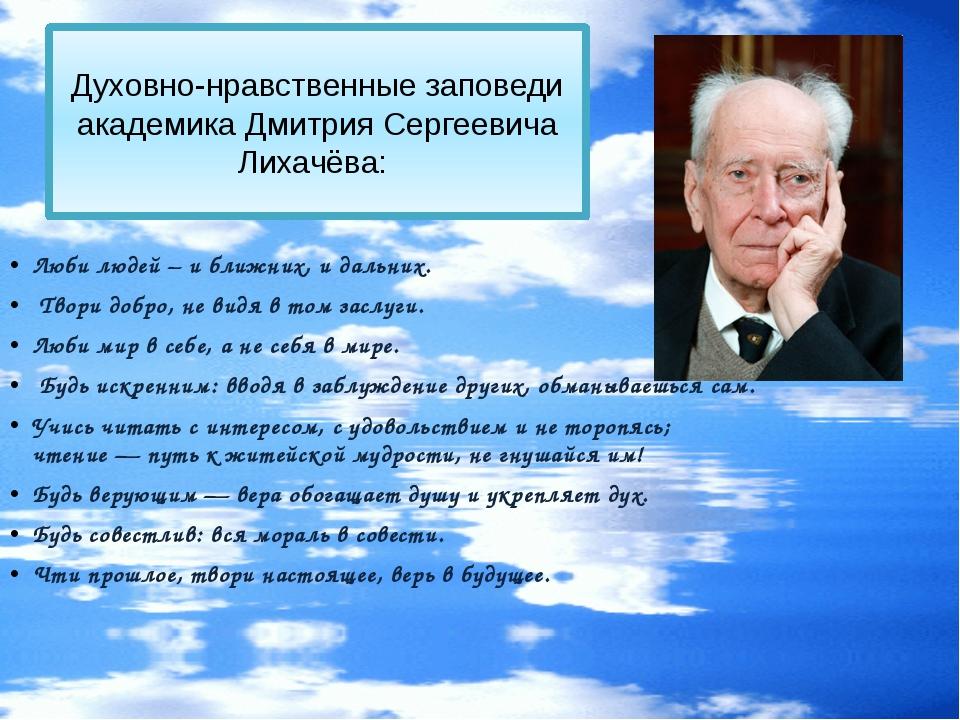 Духовно-нравственные заповеди академика Дмитрия Сергеевича Лихачёва: Люби лю...