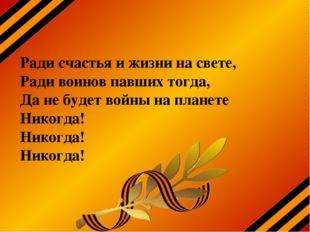 Ради счастья и жизни на свете, Ради воинов павших тогда, Да не будет войны на