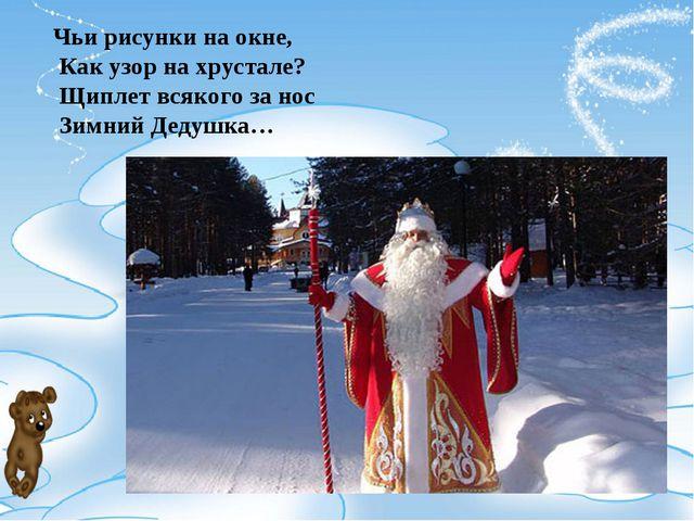 Чьи рисунки на окне, Как узор на хрустале? Щиплет всякого за нос Зимний Дедуш...