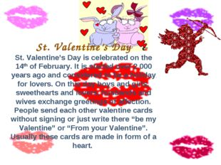 St. Valentine's Day St. Valentine's Day is celebrated on the 14th of February