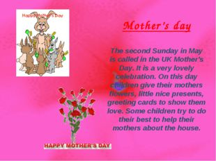 Mother's day The second Sunday in May is called in the UK Mother's Day. It is