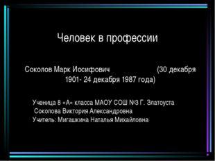 Человек в профессии Соколов Марк Иосифович (30 декабря 1901- 24 декабря 1987
