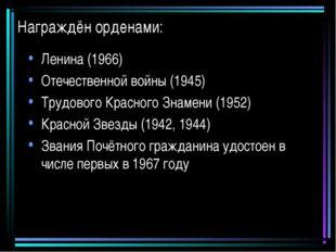 Награждён орденами: Ленина (1966) Отечественной войны (1945) Трудового Красно