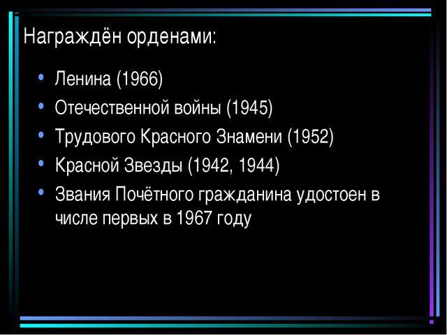 Награждён орденами: Ленина (1966) Отечественной войны (1945) Трудового Красно...