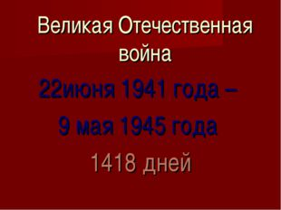 Великая Отечественная война 22июня 1941 года – 9 мая 1945 года 1418 дней