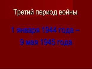 Третий период войны 1 января 1944 года – 9 мая 1945 года