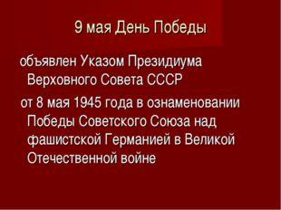 9 мая День Победы объявлен Указом Президиума Верховного Совета СССР от 8 мая