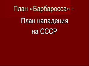 План «Барбаросса» - План нападения на СССР