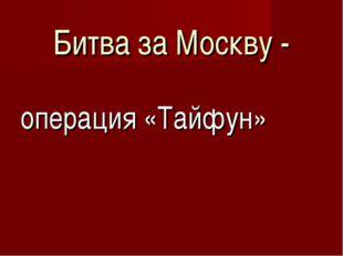 Битва за Москву - операция «Тайфун»