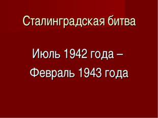 Сталинградская битва Июль 1942 года – Февраль 1943 года