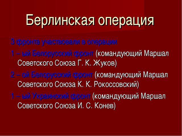 Берлинская операция 3 фронта участвовали в операции 1 – ый Белорусский фронт...