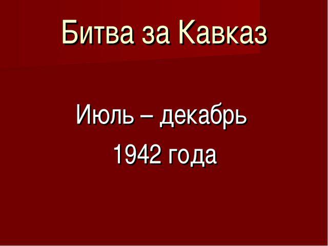 Битва за Кавказ Июль – декабрь 1942 года