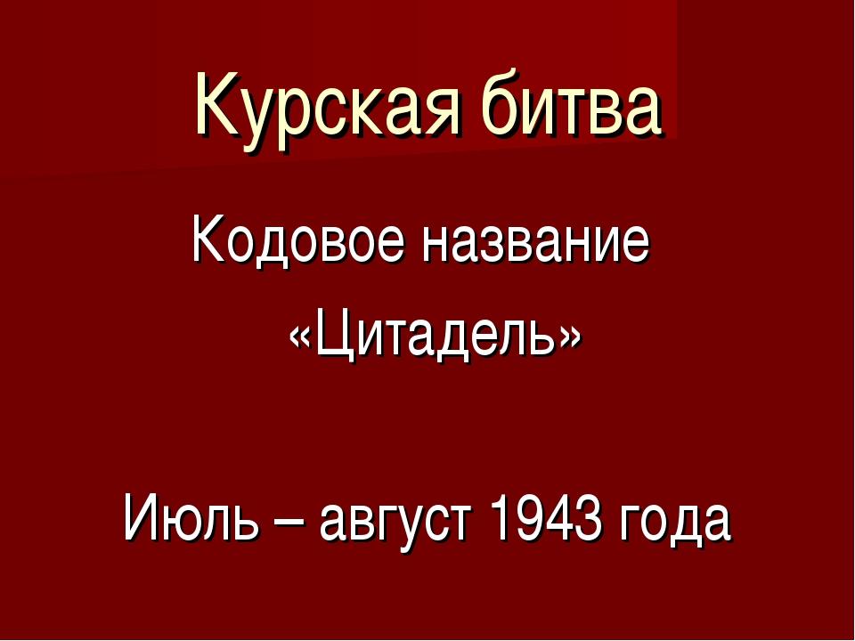 Курская битва Кодовое название «Цитадель» Июль – август 1943 года