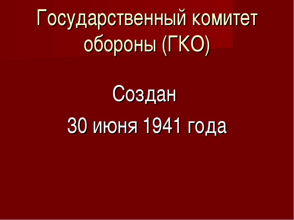 Государственный комитет обороны (ГКО) Создан 30 июня 1941 года