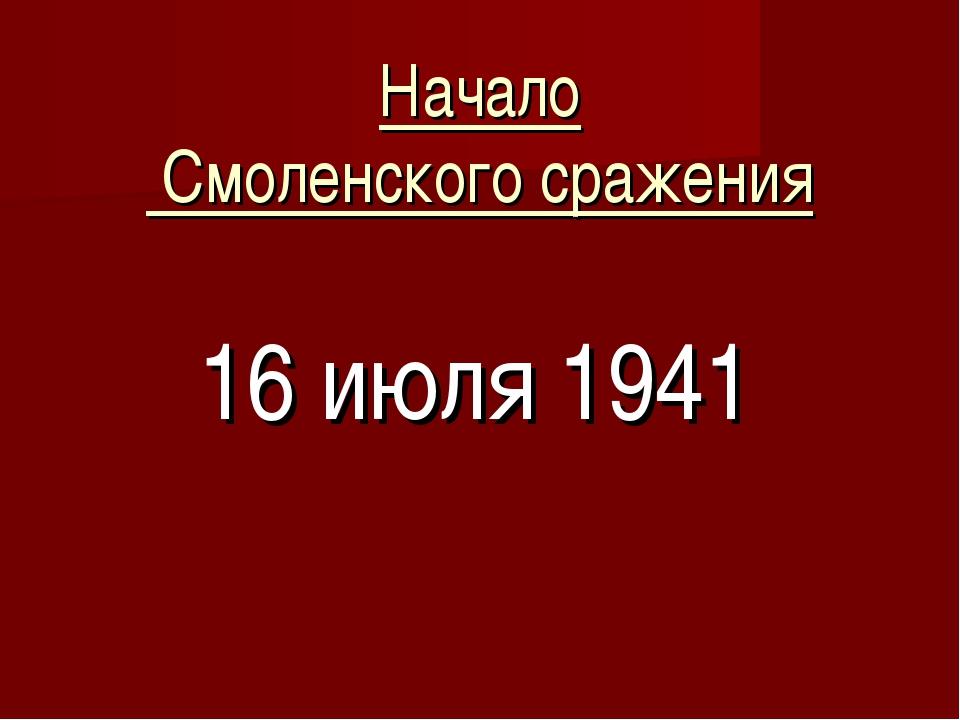 Начало Смоленского сражения 16 июля 1941