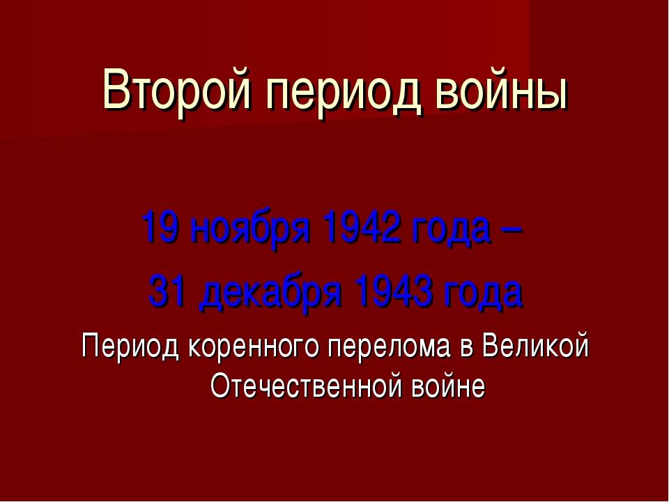 Второй период войны 19 ноября 1942 года – 31 декабря 1943 года Период коренно...