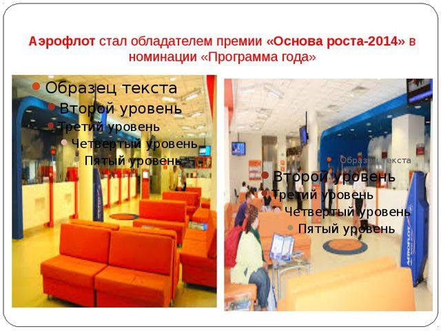 Аэрофлотстал обладателем премии«Основа роста-2014»в номинации «Программа г...