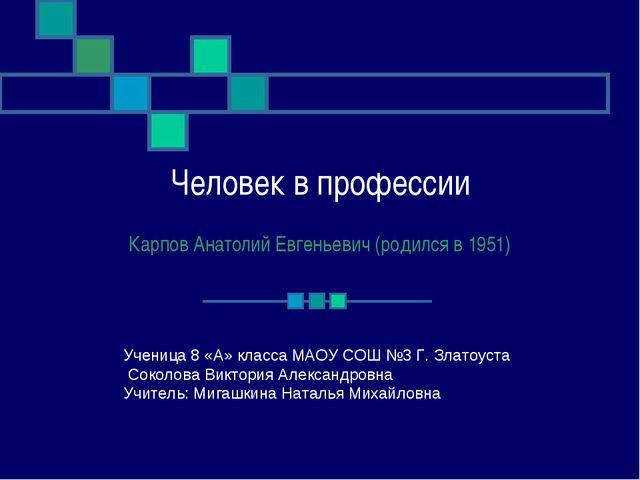 Человек в профессии Карпов Анатолий Евгеньевич (родился в 1951) Ученица 8 «А»...