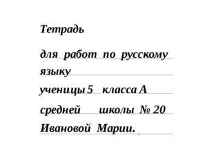 Тетрадь для учени класса школы ка 5 А работ по русскому № 20 языку Иванова Ал