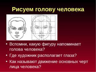 Рисуем голову человека Вспомни, какую фигуру напоминает голова человека? Где