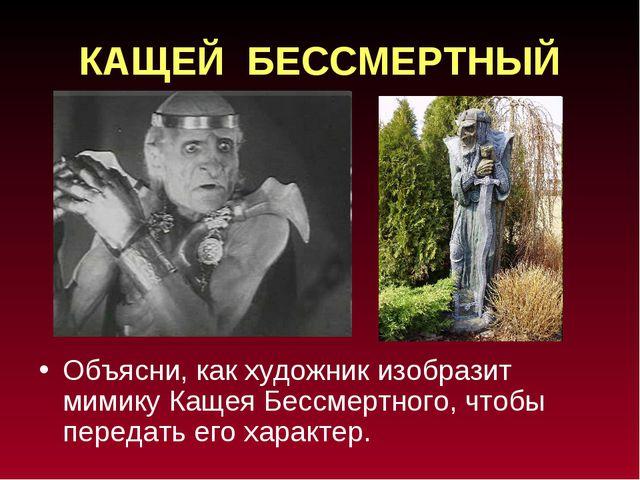 КАЩЕЙ БЕССМЕРТНЫЙ Объясни, как художник изобразит мимику Кащея Бессмертного,...