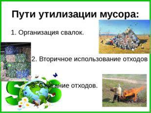 Пути утилизации мусора: 1. Организация свалок. 2. Вторичное использование от