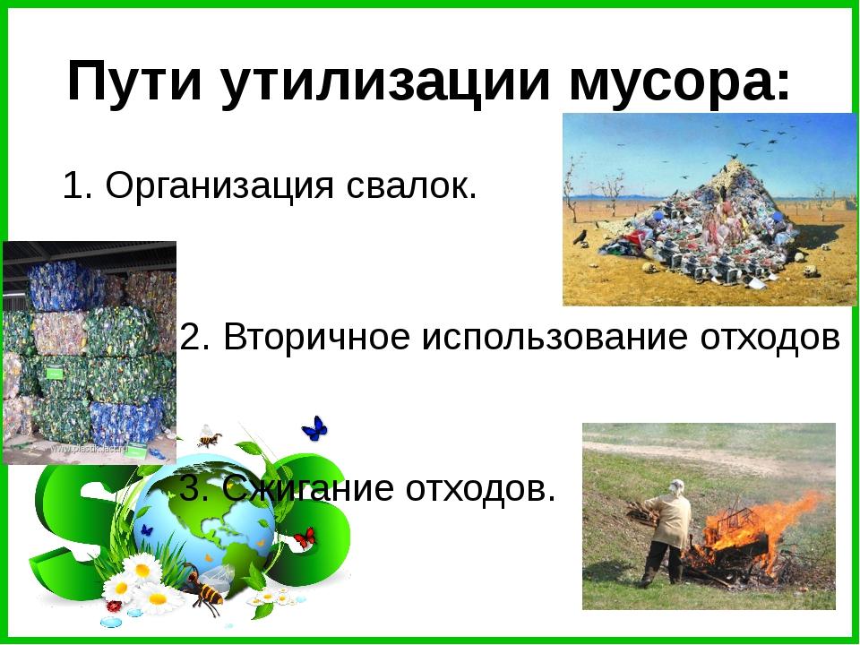 Пути утилизации мусора: 1. Организация свалок. 2. Вторичное использование от...