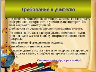 Требование к учителю Не говорить лишнего: не повторять задание, не озвучиват