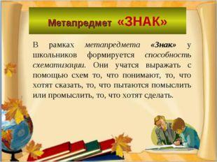 Метапредмет «ЗНАК» В рамках метапредмета «Знак» у школьников формируется спос
