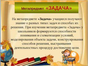 Метапредмет «ЗАДАЧА» На метапредмете «Задача» учащиеся получают знание о разн