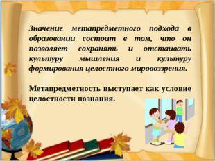 Значение метапредметного подхода в образовании состоит в том, что он позволяе