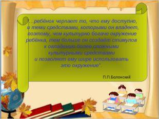 """""""…ребёнок черпает то, что ему доступно, и теми средствами, которыми он владе"""