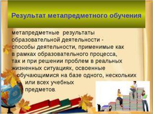 Результат метапредметного обучения метапредметные результаты образовательной