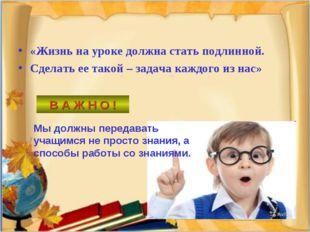 «Жизнь на уроке должна стать подлинной. Сделать ее такой – задача каждого из