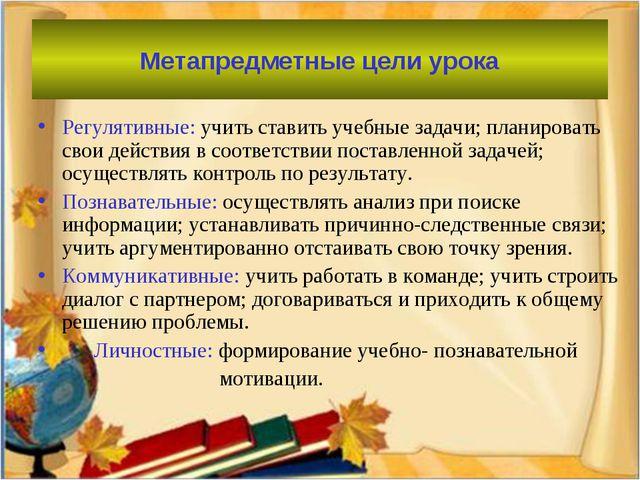 Метапредметные цели урока Регулятивные: учить ставить учебные задачи; планиро...