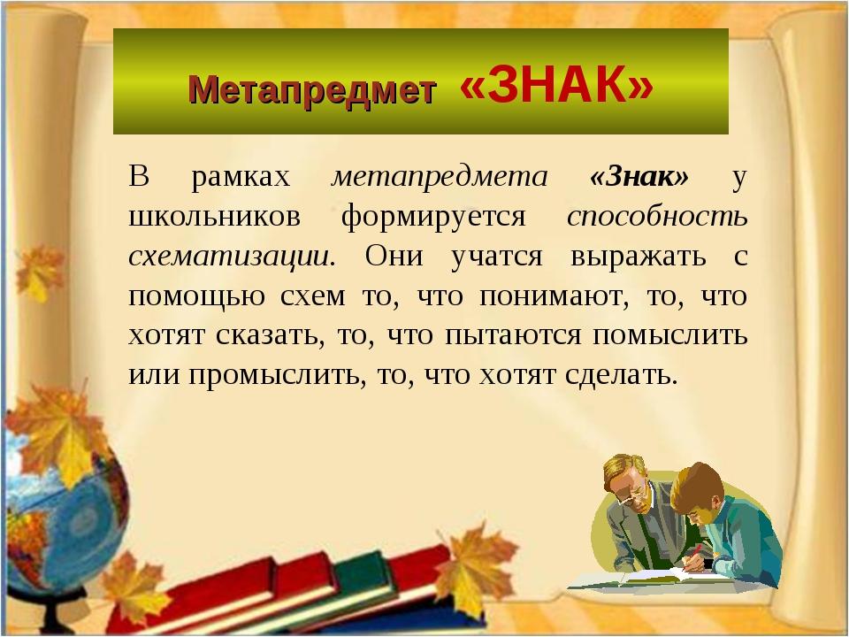 Метапредмет «ЗНАК» В рамках метапредмета «Знак» у школьников формируется спос...