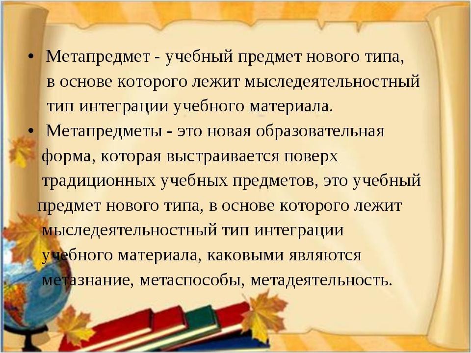 Метапредмет - учебный предмет нового типа, в основе которого лежит мыследеяте...