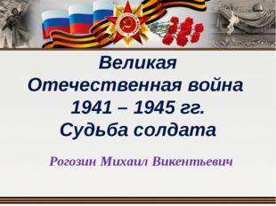 Великая Отечественная война 1941 – 1945 гг. Судьба солдата Рогозин Михаил Вик