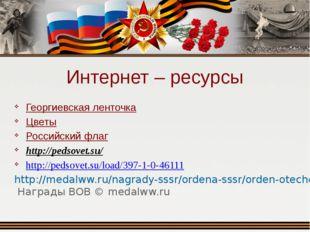 Интернет – ресурсы Георгиевская ленточка Цветы Российский флаг http://pedsove