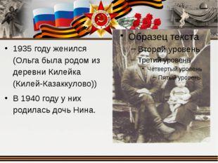 1935 году женился (Ольга была родом из деревни Килейка (Килей-Казаккулово))