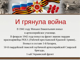 И грянула война В 1941 году Михаил Викентьевич попал в артиллерийское училище