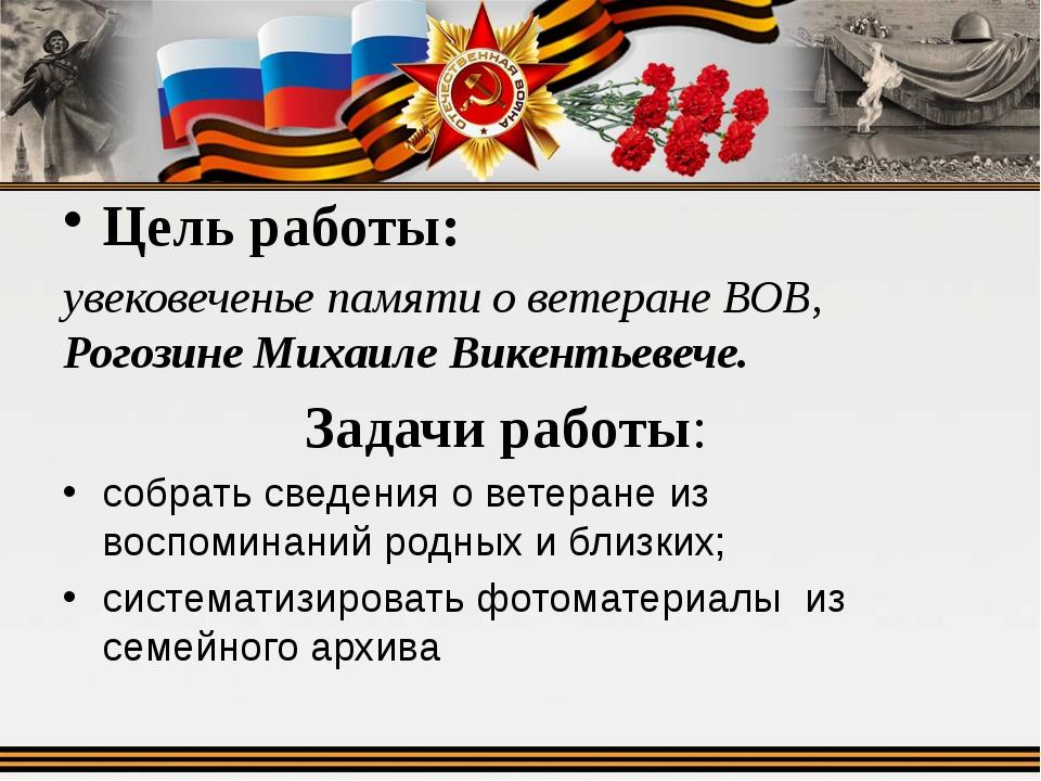 Цель работы: увековеченье памяти о ветеране ВОВ, Рогозине Михаиле Викентьеве...