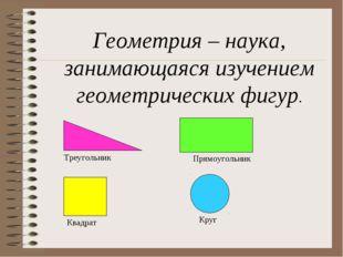 Геометрия – наука, занимающаяся изучением геометрических фигур. Треугольник