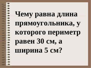 Чему равна длина прямоугольника, у которого периметр равен 30 см, а ширина 5
