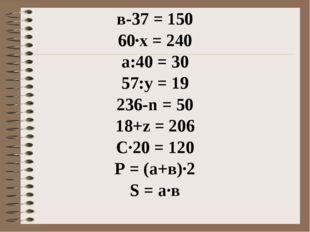 в-37 = 150 60∙х = 240 а:40 = 30 57:y = 19 236-n = 50 18+z = 206 C∙20 = 120 P