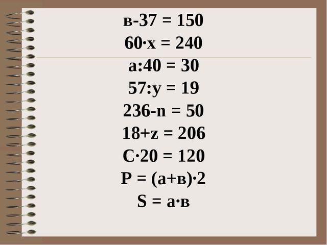 в-37 = 150 60∙х = 240 а:40 = 30 57:y = 19 236-n = 50 18+z = 206 C∙20 = 120 P...