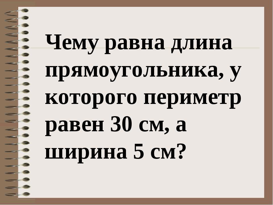 Чему равна длина прямоугольника, у которого периметр равен 30 см, а ширина 5...
